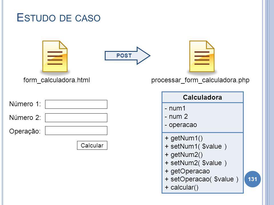 E STUDO DE CASO 131 form_calculadora.html Número 1: Número 2: Operação: Calcular Calculadora - num1 - num 2 - operacao + getNum1() + setNum1( $value )