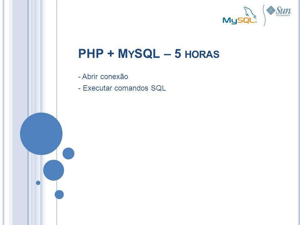 PHP + M Y SQL – 5 HORAS - Abrir conexão - Executar comandos SQL