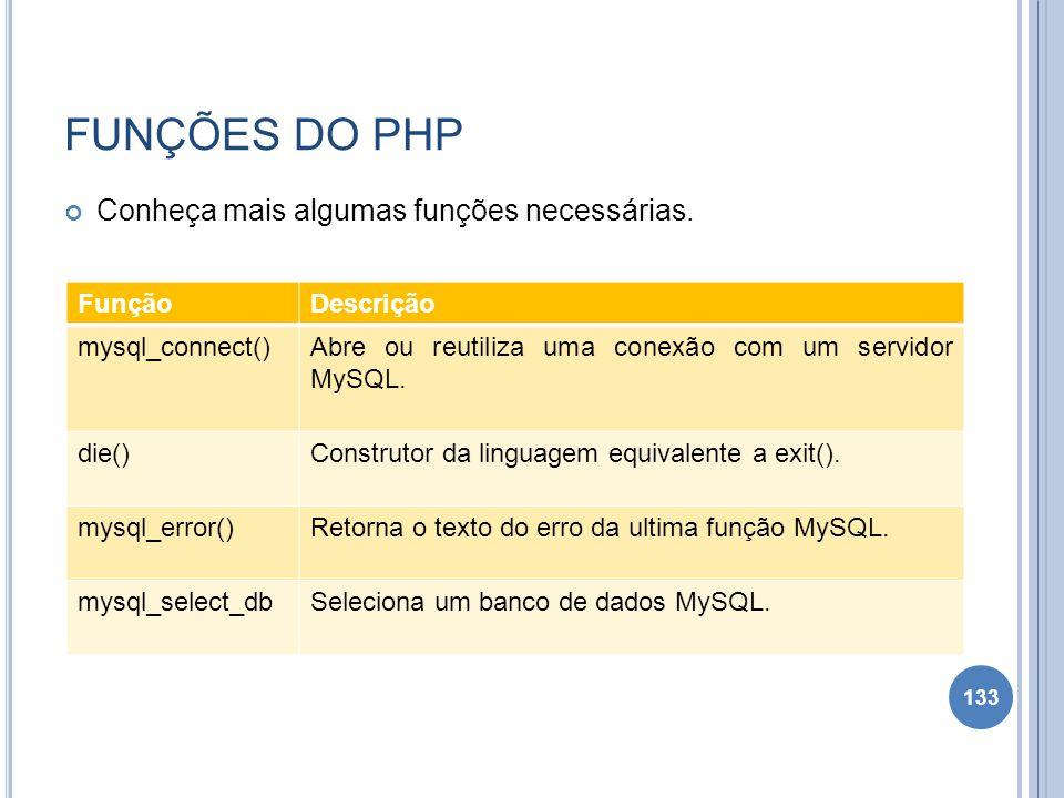 FUNÇÕES DO PHP Conheça mais algumas funções necessárias. 133 FunçãoDescrição mysql_connect()Abre ou reutiliza uma conexão com um servidor MySQL. die()
