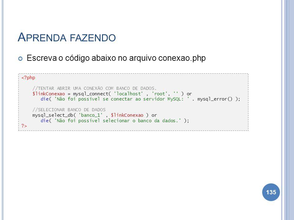 A PRENDA FAZENDO Escreva o código abaixo no arquivo conexao.php 135 <?php //TENTAR ABRIR UMA CONEXÃO COM BANCO DE DADOS. $linkConexao = mysql_connect(