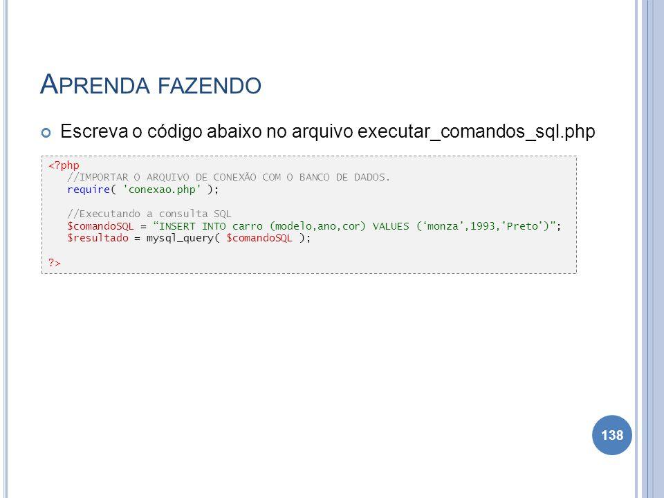 A PRENDA FAZENDO Escreva o código abaixo no arquivo executar_comandos_sql.php 138 <?php //IMPORTAR O ARQUIVO DE CONEXÃO COM O BANCO DE DADOS. require(