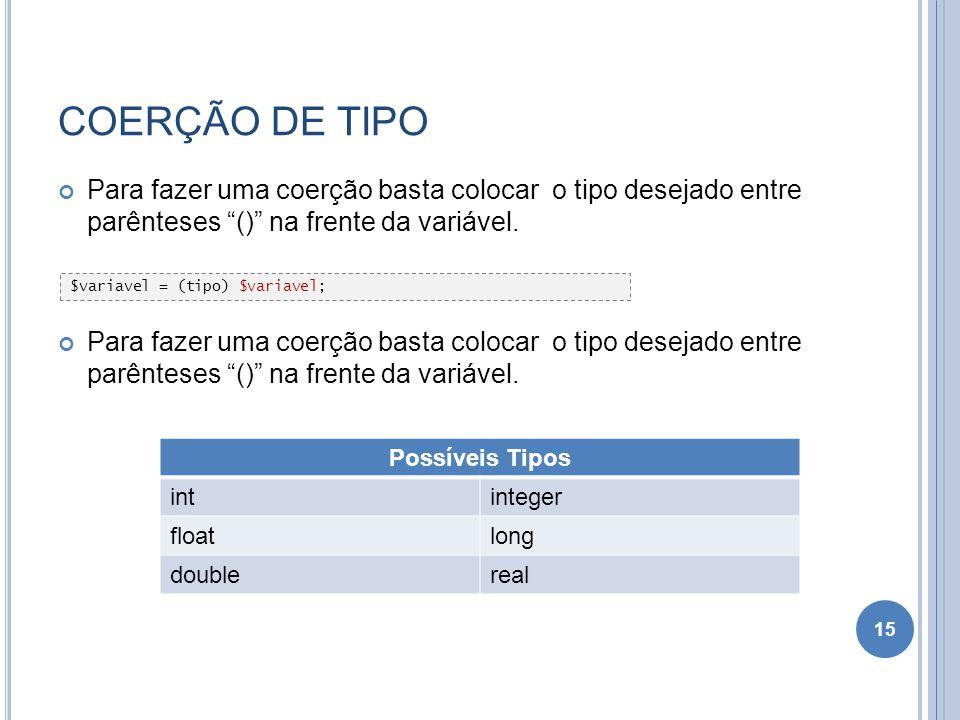 COERÇÃO DE TIPO Para fazer uma coerção basta colocar o tipo desejado entre parênteses () na frente da variável. 15 $variavel = (tipo) $variavel; Possí