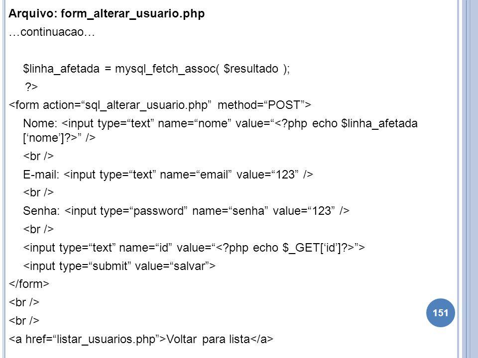 Arquivo: form_alterar_usuario.php …continuacao… $linha_afetada = mysql_fetch_assoc( $resultado ); ?> Nome: /> E-mail: Senha: > Voltar para lista 151