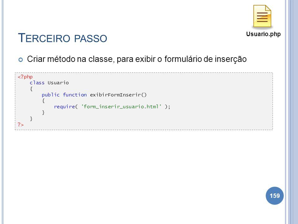 T ERCEIRO PASSO Criar método na classe, para exibir o formulário de inserção 159 <?php class Usuario { public function exibirFormInserir() { require(