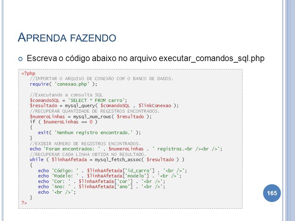 A PRENDA FAZENDO Escreva o código abaixo no arquivo executar_comandos_sql.php 165 <?php //IMPORTAR O ARQUIVO DE CONEXÃO COM O BANCO DE DADOS. require(