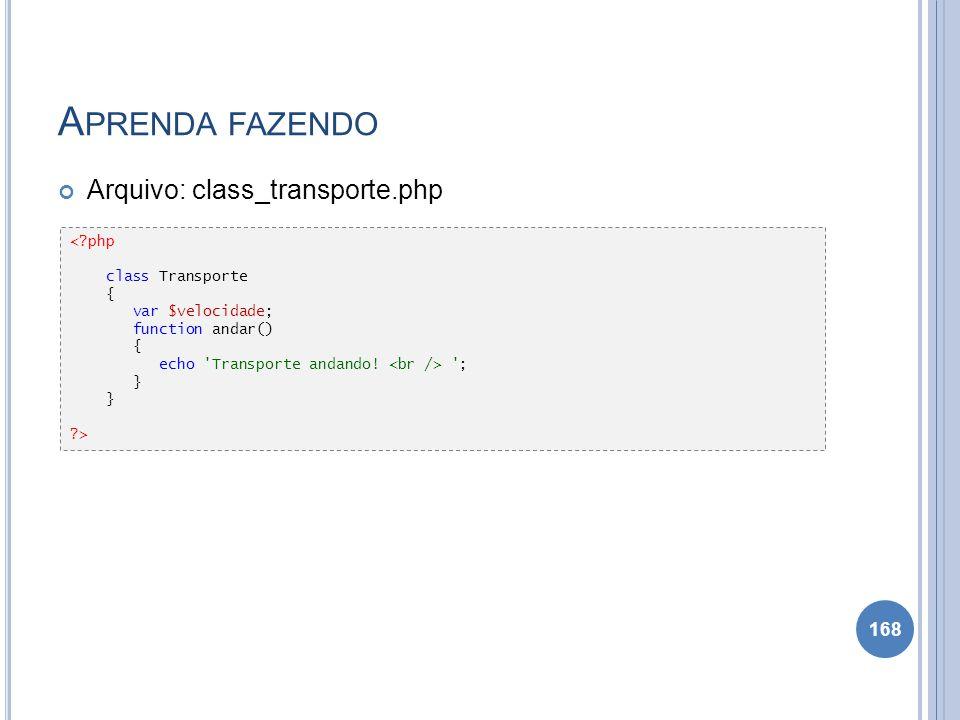 A PRENDA FAZENDO Arquivo: class_transporte.php 168 <?php class Transporte { var $velocidade; function andar() { echo 'Transporte andando! '; } ?>