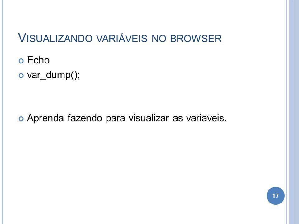 V ISUALIZANDO VARIÁVEIS NO BROWSER Echo var_dump(); Aprenda fazendo para visualizar as variaveis. 17
