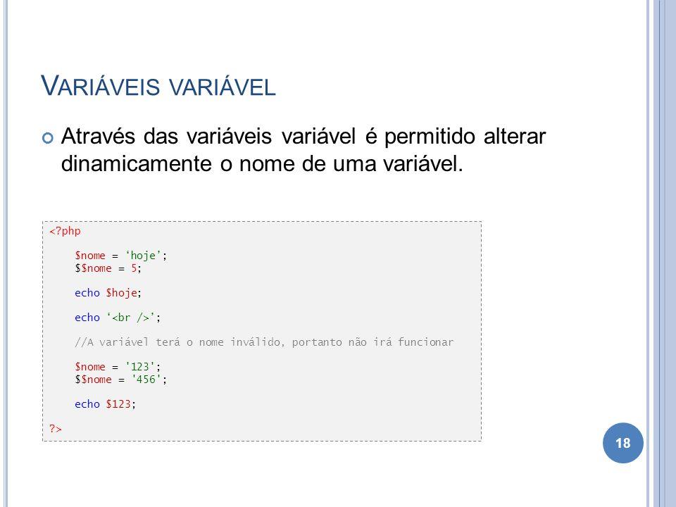 V ARIÁVEIS VARIÁVEL Através das variáveis variável é permitido alterar dinamicamente o nome de uma variável. 18 <?php $nome = hoje; $$nome = 5; echo $