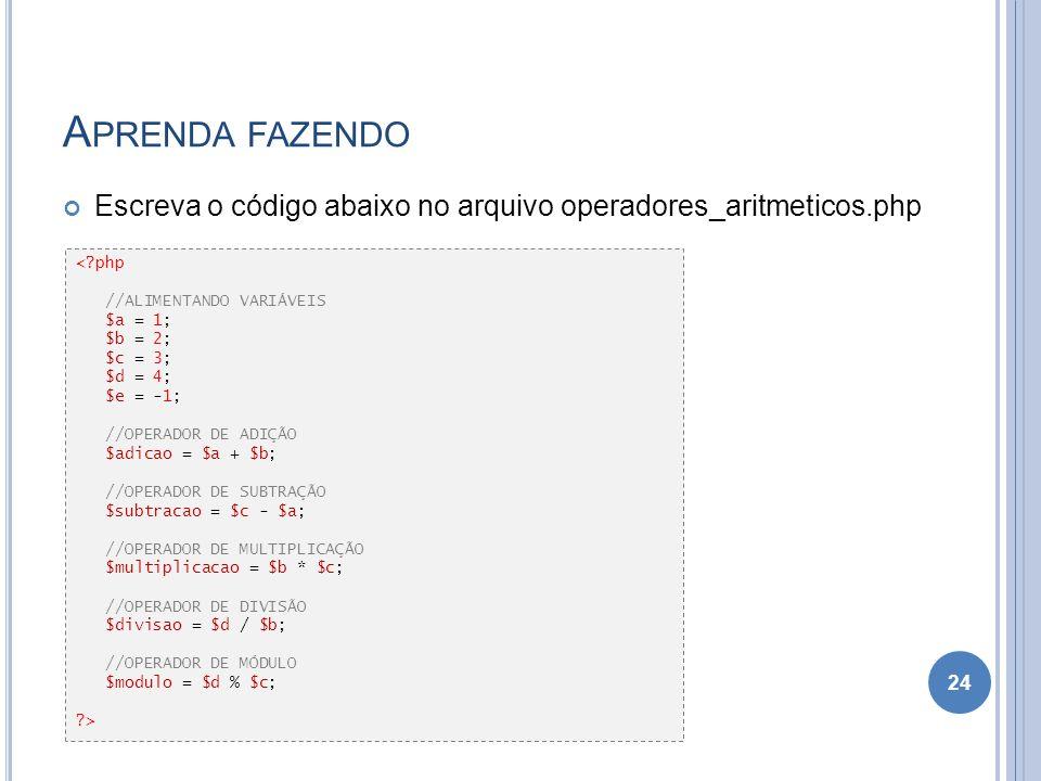 A PRENDA FAZENDO Escreva o código abaixo no arquivo operadores_aritmeticos.php 24 <?php //ALIMENTANDO VARIÁVEIS $a = 1; $b = 2; $c = 3; $d = 4; $e = -
