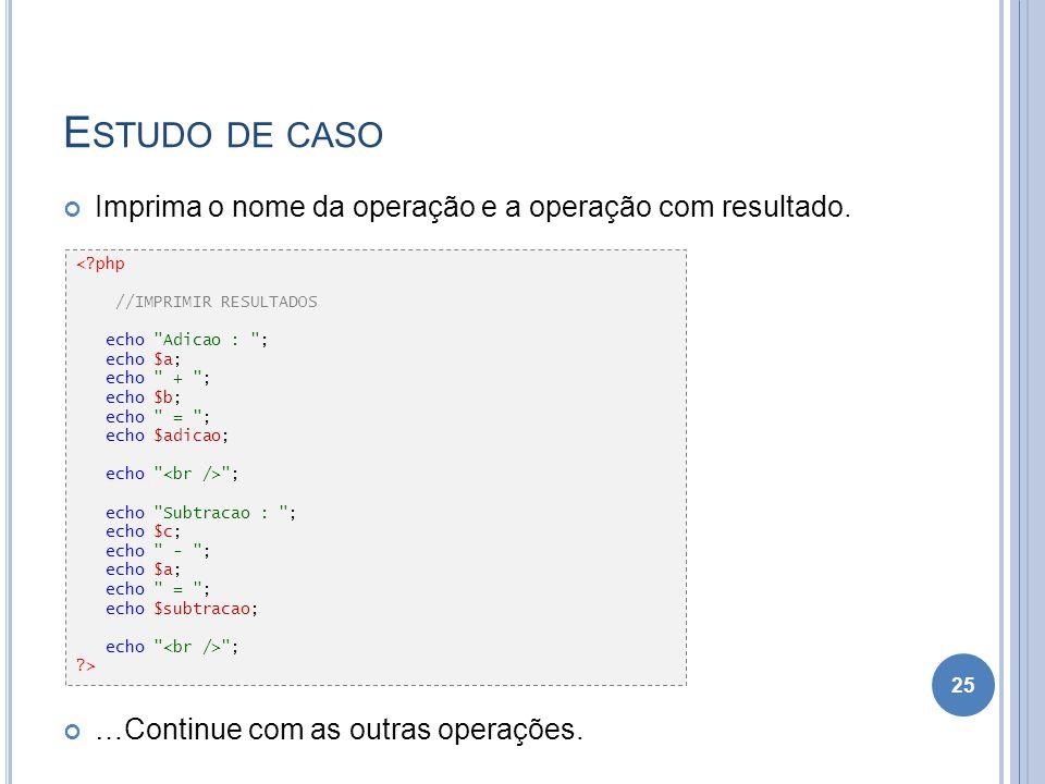 E STUDO DE CASO Imprima o nome da operação e a operação com resultado. …Continue com as outras operações. 25 <?php //IMPRIMIR RESULTADOS echo