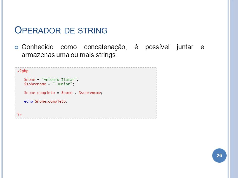O PERADOR DE STRING Conhecido como concatenação, é possível juntar e armazenas uma ou mais strings. 26 <?php $nome =