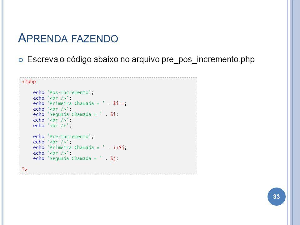A PRENDA FAZENDO Escreva o código abaixo no arquivo pre_pos_incremento.php 33 <?php echo 'Pos-Incremento'; echo ' '; echo 'Primeira Chamada = '. $i++;