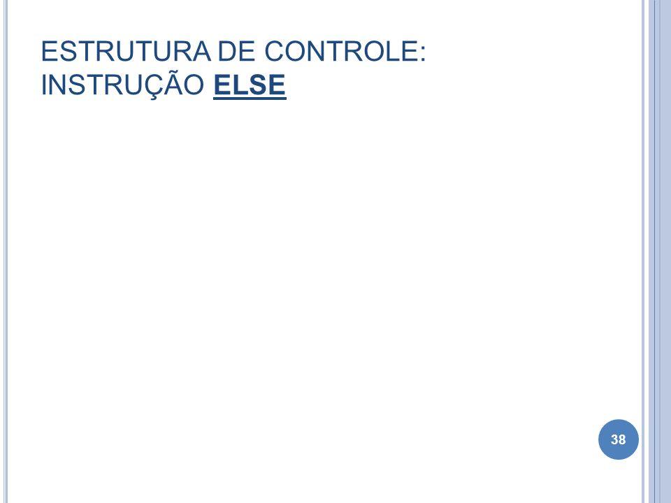 ESTRUTURA DE CONTROLE: INSTRUÇÃO ELSE 38