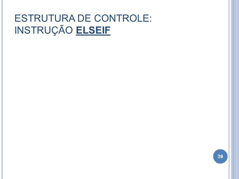 ESTRUTURA DE CONTROLE: INSTRUÇÃO ELSEIF 39