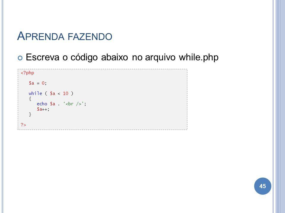 A PRENDA FAZENDO Escreva o código abaixo no arquivo while.php 45 <?php $a = 0; while ( $a < 10 ) { echo $a. '; $a++; } ?>