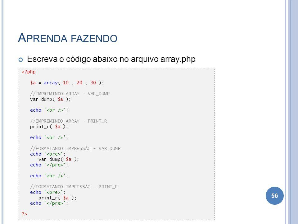 A PRENDA FAZENDO Escreva o código abaixo no arquivo array.php 56 <?php $a = array( 10, 20, 30 ); //IMPRIMINDO ARRAY - VAR_DUMP var_dump( $a ); echo '