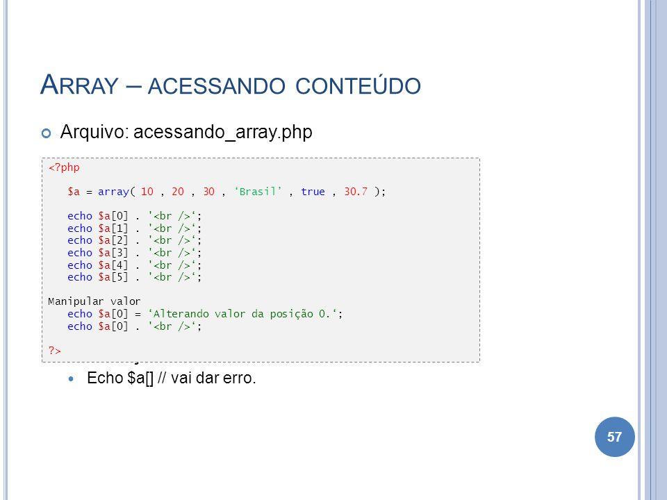 A RRAY – ACESSANDO CONTEÚDO Arquivo: acessando_array.php Observação: Echo $a[] // vai dar erro. 57 <?php $a = array( 10, 20, 30, Brasil, true, 30.7 );