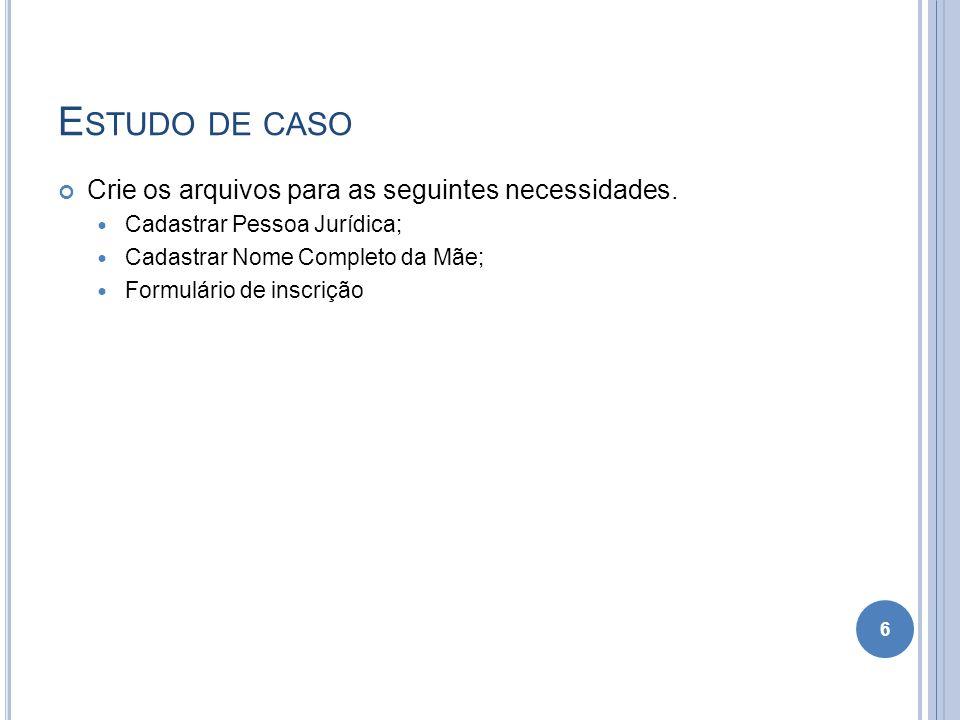 E STUDO DE CASO Crie os arquivos para as seguintes necessidades. Cadastrar Pessoa Jurídica; Cadastrar Nome Completo da Mãe; Formulário de inscrição 6