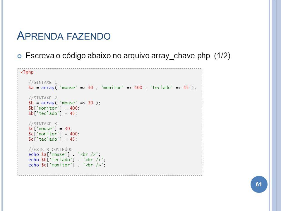 A PRENDA FAZENDO Escreva o código abaixo no arquivo array_chave.php (1/2) 61 <?php //SINTAXE 1 $a = array( 'mouse' => 30, 'monitor' => 400, 'teclado'