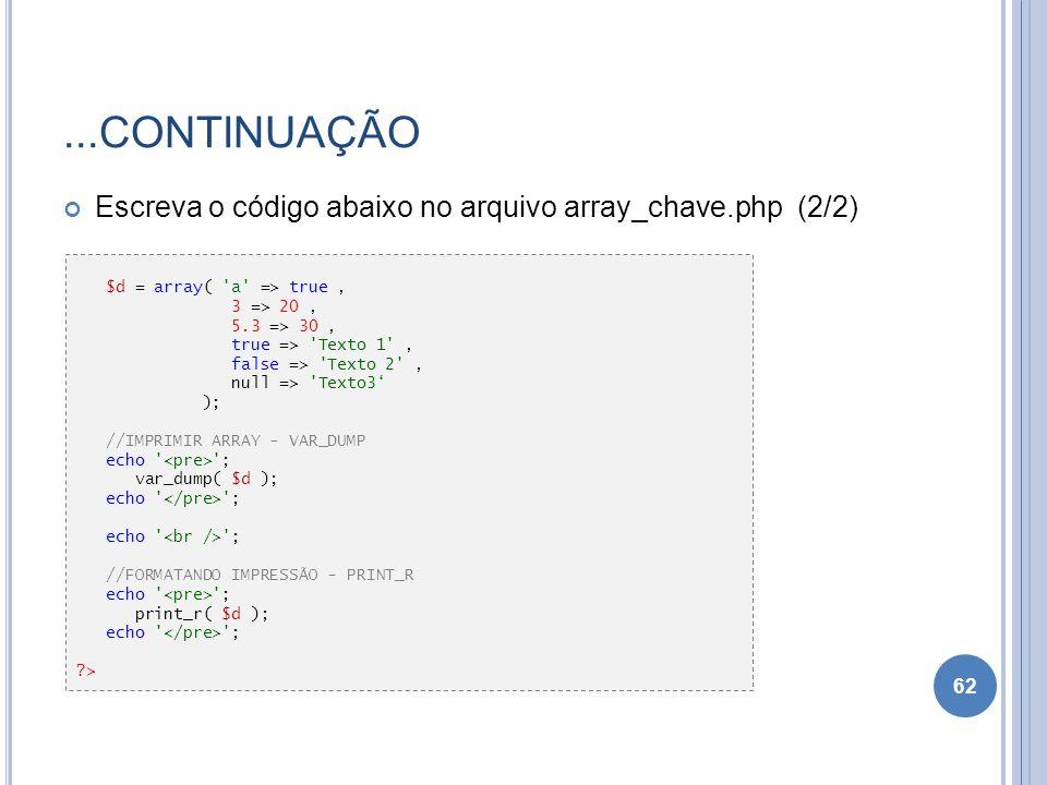 ...CONTINUAÇÃO Escreva o código abaixo no arquivo array_chave.php (2/2) 62 $d = array( 'a' => true, 3 => 20, 5.3 => 30, true => 'Texto 1', false => 'T