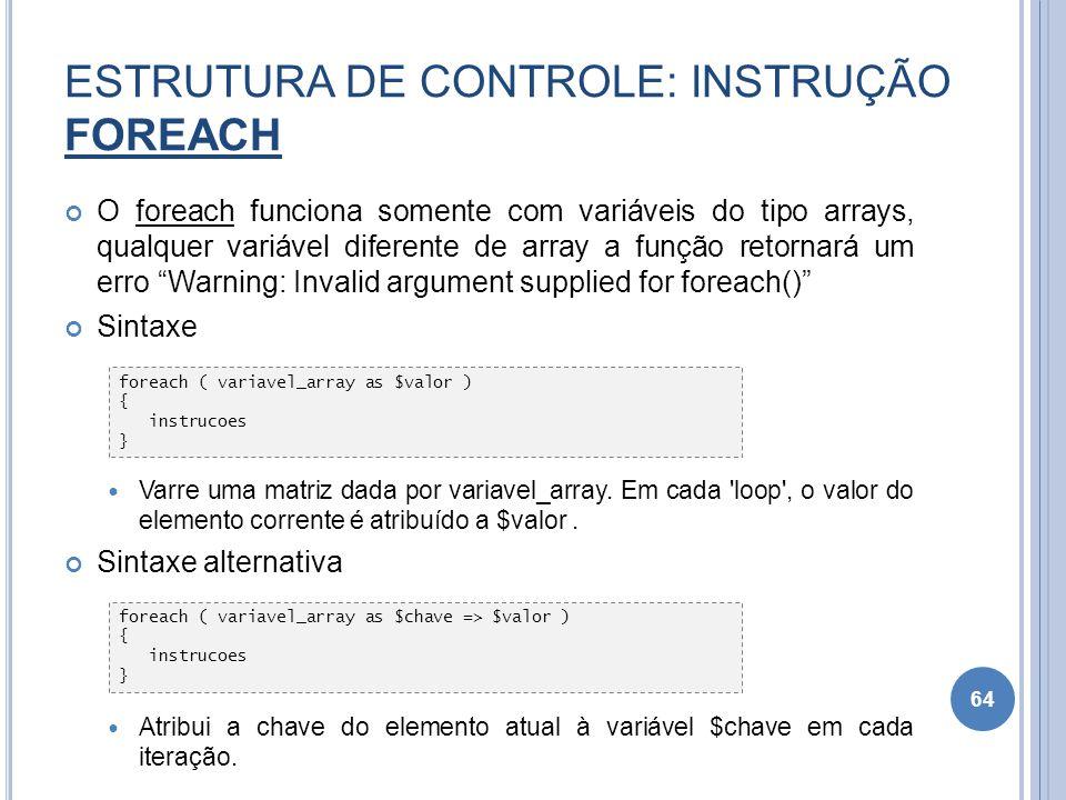 ESTRUTURA DE CONTROLE: INSTRUÇÃO FOREACH O foreach funciona somente com variáveis do tipo arrays, qualquer variável diferente de array a função retorn