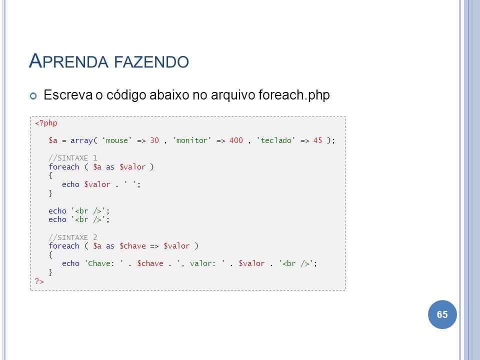 A PRENDA FAZENDO Escreva o código abaixo no arquivo foreach.php 65 <?php $a = array( mouse => 30, 'monitor' => 400, 'teclado' => 45 ); //SINTAXE 1 for