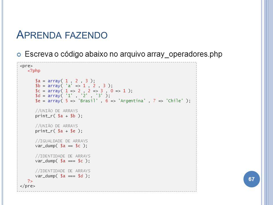 A PRENDA FAZENDO Escreva o código abaixo no arquivo array_operadores.php 67 <?php $a = array( 1, 2, 3 ); $b = array( 'a' => 1, 2, 3 ); $c = array( 1 =