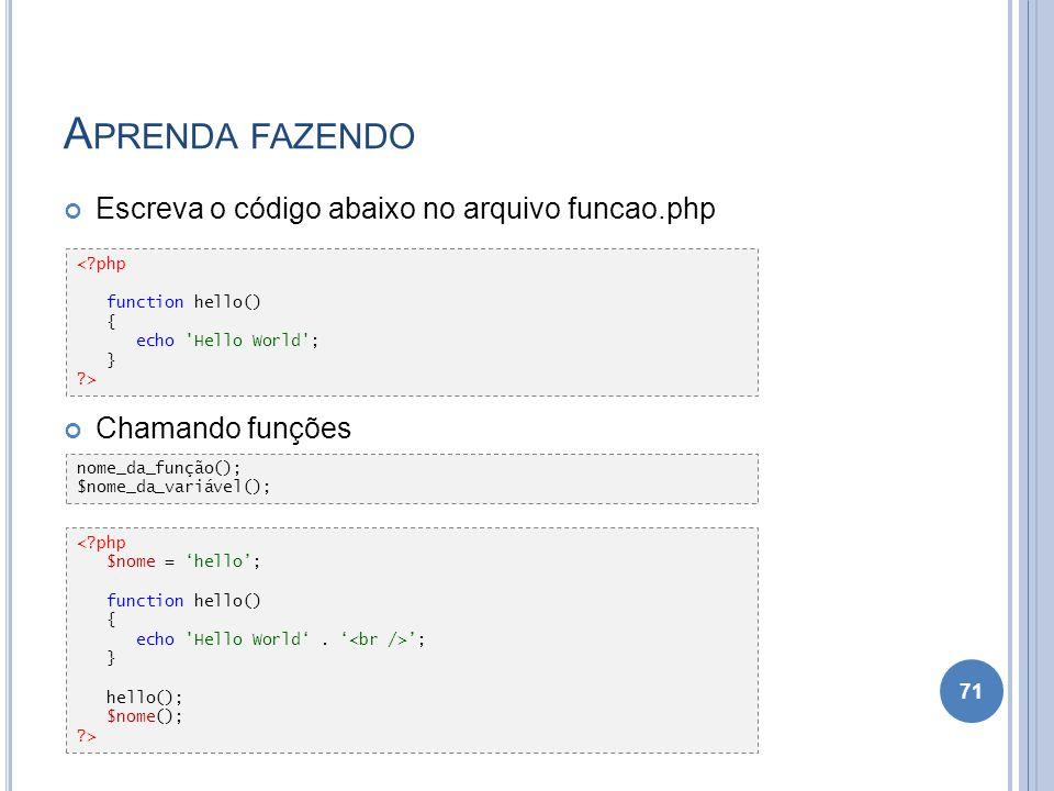 A PRENDA FAZENDO Escreva o código abaixo no arquivo funcao.php Chamando funções 71 <?php function hello() { echo 'Hello World'; } ?> <?php $nome = hel
