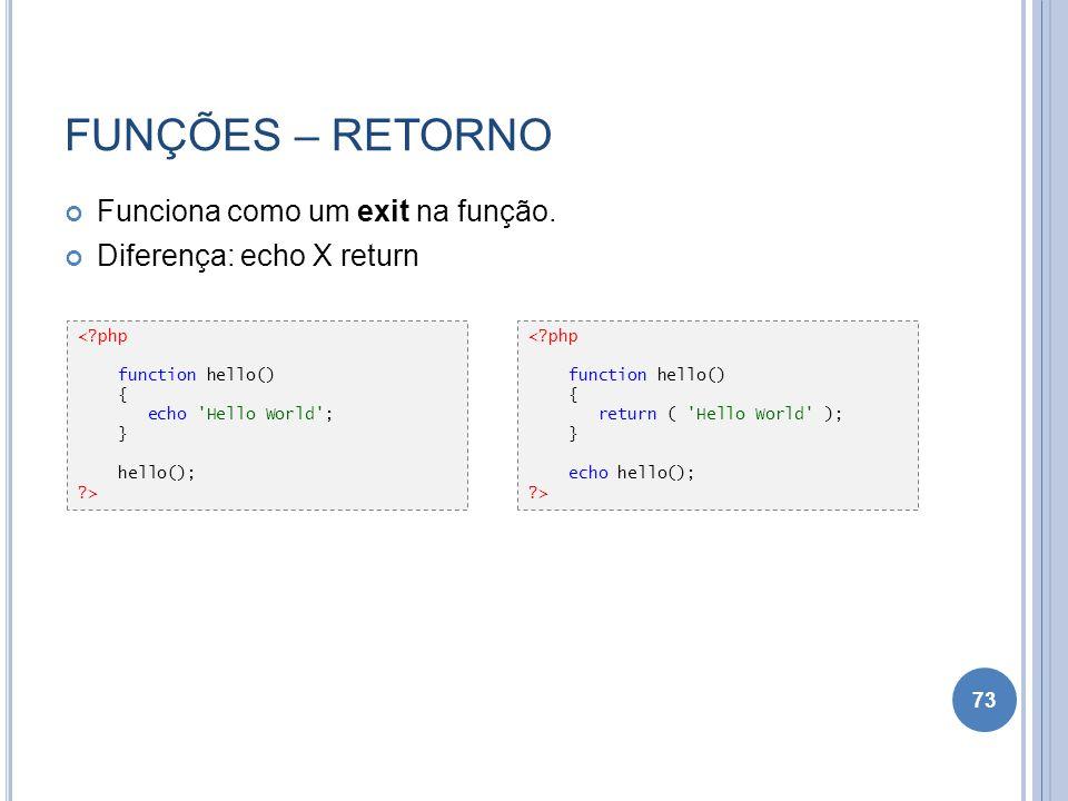 FUNÇÕES – RETORNO Funciona como um exit na função. Diferença: echo X return 73 <?php function hello() { echo 'Hello World'; } hello(); ?> <?php functi