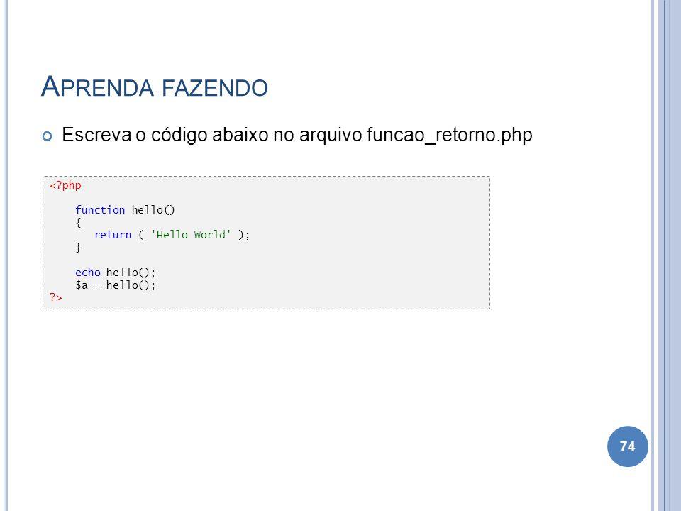 A PRENDA FAZENDO Escreva o código abaixo no arquivo funcao_retorno.php 74 <?php function hello() { return ( 'Hello World' ); } echo hello(); $a = hell