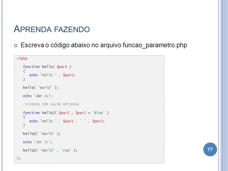 A PRENDA FAZENDO Escreva o código abaixo no arquivo funcao_parametro.php 77 <?php function hello( $par1 ) { echo 'Hello '. $par1; } hello( 'World' );