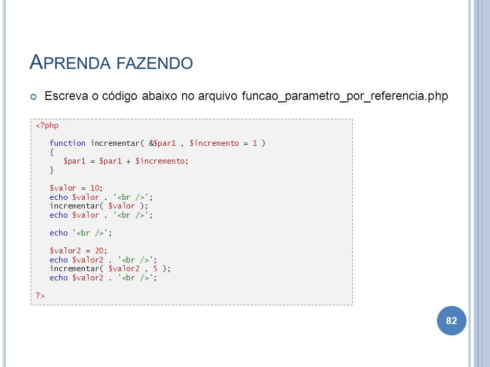 A PRENDA FAZENDO Escreva o código abaixo no arquivo funcao_parametro_por_referencia.php 82 <?php function incrementar( &$par1, $incremento = 1 ) { $pa