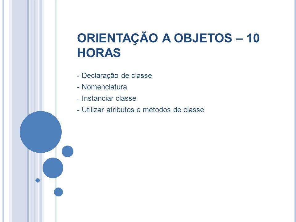 ORIENTAÇÃO A OBJETOS – 10 HORAS - Declaração de classe - Nomenclatura - Instanciar classe - Utilizar atributos e métodos de classe