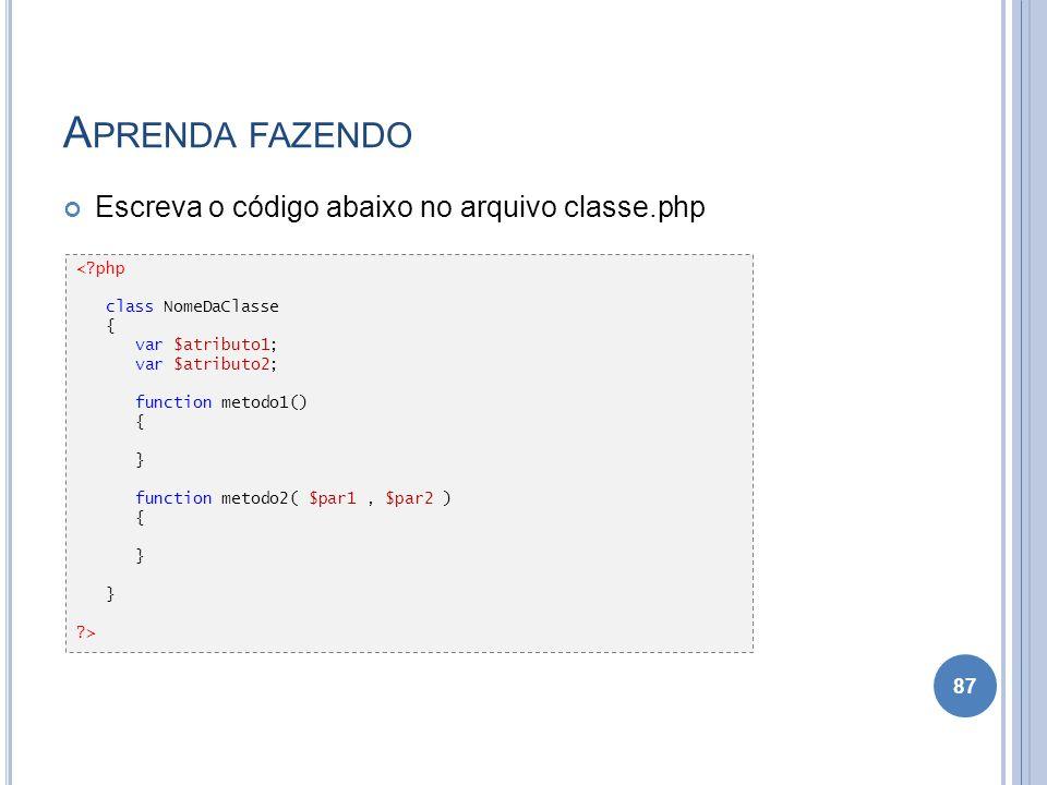 A PRENDA FAZENDO Escreva o código abaixo no arquivo classe.php 87 <?php class NomeDaClasse { var $atributo1; var $atributo2; function metodo1() { } fu