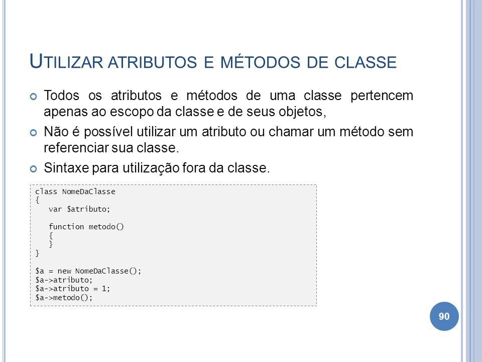 U TILIZAR ATRIBUTOS E MÉTODOS DE CLASSE Todos os atributos e métodos de uma classe pertencem apenas ao escopo da classe e de seus objetos, Não é possí