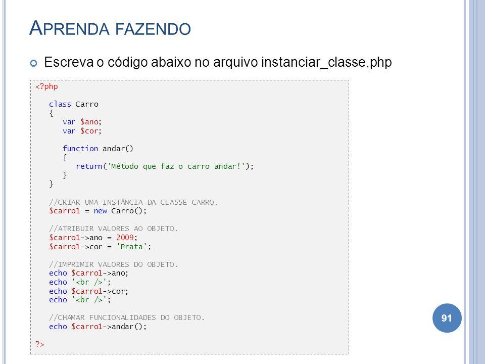 A PRENDA FAZENDO Escreva o código abaixo no arquivo instanciar_classe.php 91 <?php class Carro { var $ano; var $cor; function andar() { return('Método
