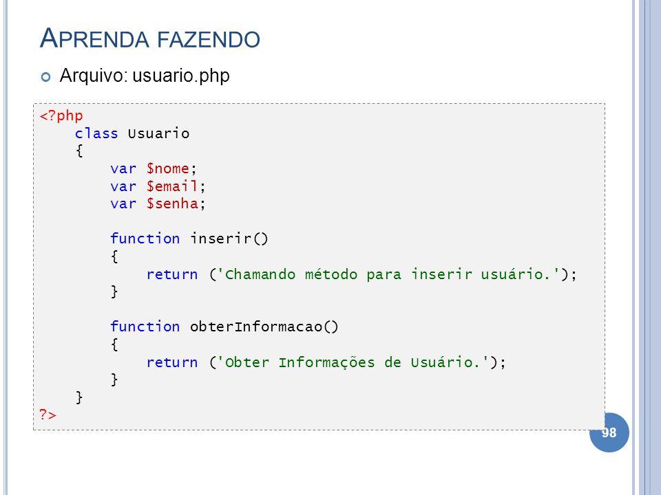 A PRENDA FAZENDO Arquivo: usuario.php 98 <?php class Usuario { var $nome; var $email; var $senha; function inserir() { return ('Chamando método para i