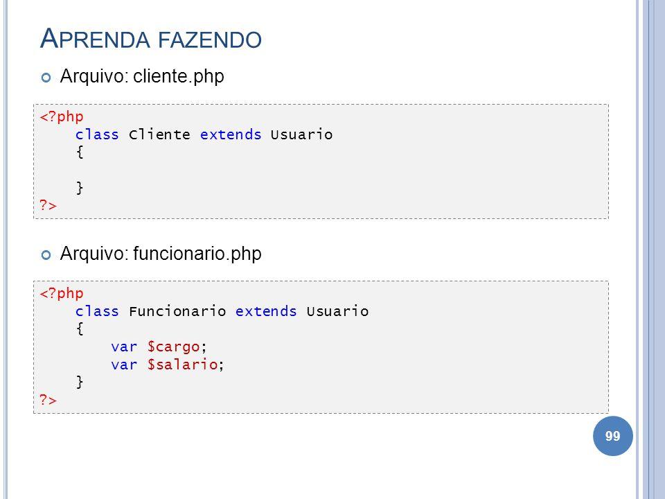 A PRENDA FAZENDO Arquivo: cliente.php Arquivo: funcionario.php 99 <?php class Cliente extends Usuario { } ?> <?php class Funcionario extends Usuario {