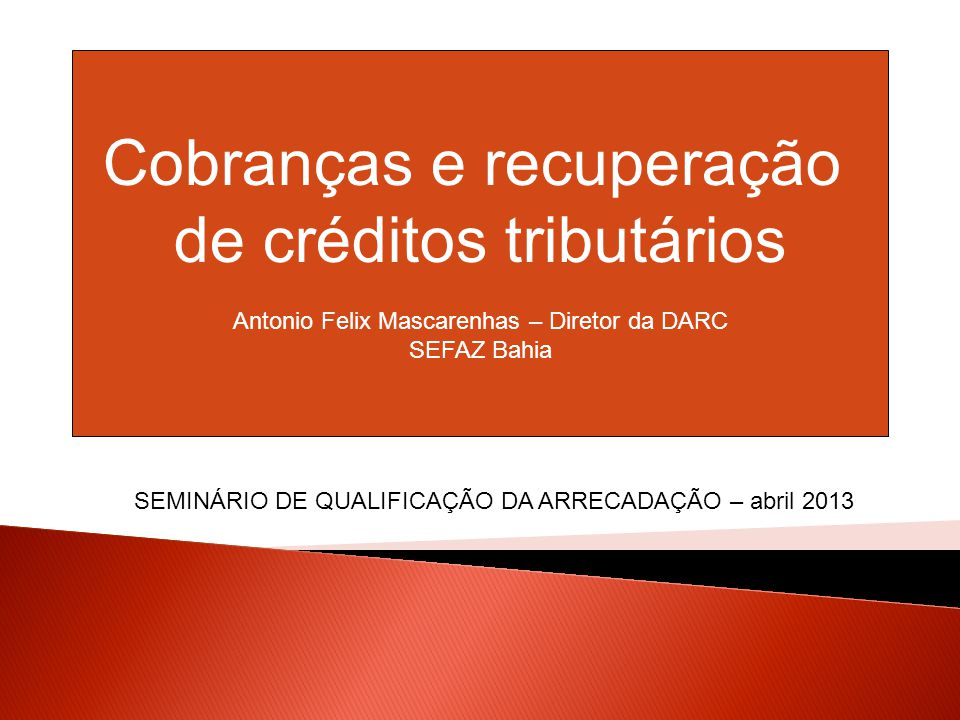 Cobranças e recuperação de créditos tributários Antonio Felix Mascarenhas – Diretor da DARC SEFAZ Bahia SEMINÁRIO DE QUALIFICAÇÃO DA ARRECADAÇÃO – abril 2013