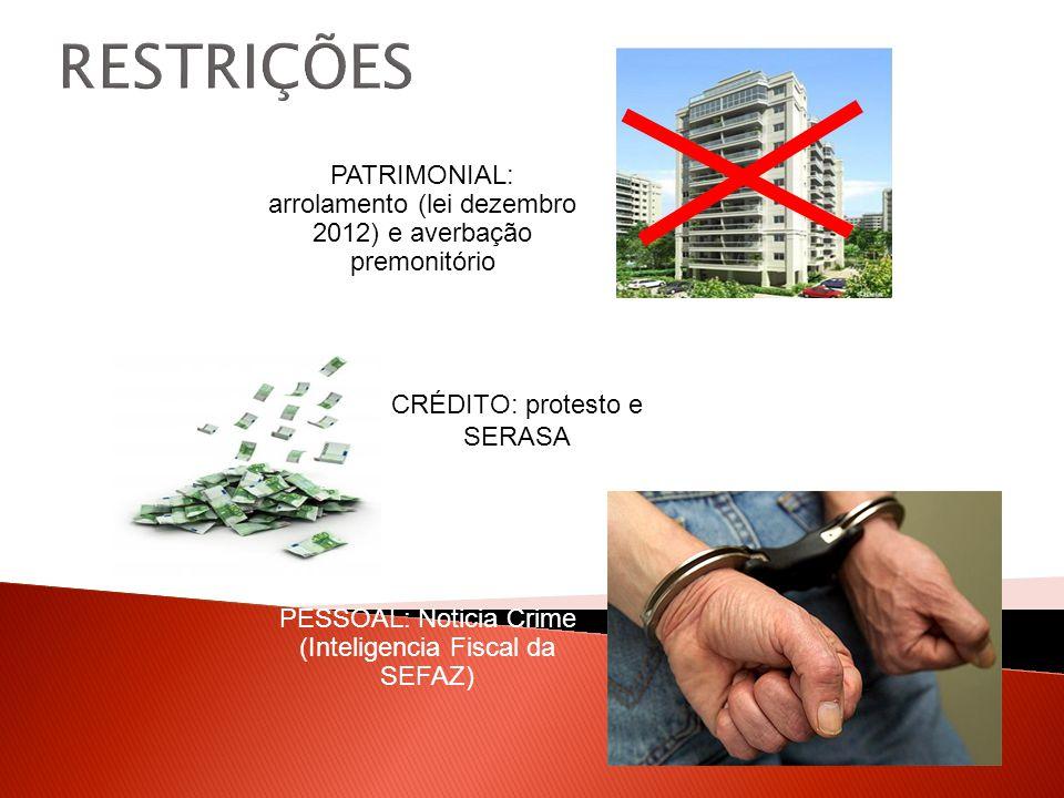 RESTRIÇÕES PATRIMONIAL: arrolamento (lei dezembro 2012) e averbação premonitório CRÉDITO: protesto e SERASA PESSOAL: Noticia Crime (Inteligencia Fiscal da SEFAZ)