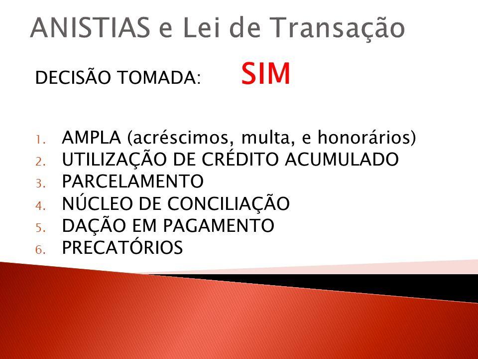 ANISTIAS e Lei de Transação DECISÃO TOMADA: SIM 1. AMPLA (acréscimos, multa, e honorários) 2. UTILIZAÇÃO DE CRÉDITO ACUMULADO 3. PARCELAMENTO 4. NÚCLE