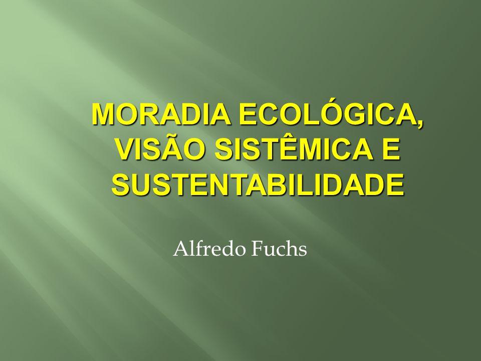 Alfredo Fuchs MORADIA ECOLÓGICA, VISÃO SISTÊMICA E SUSTENTABILIDADE