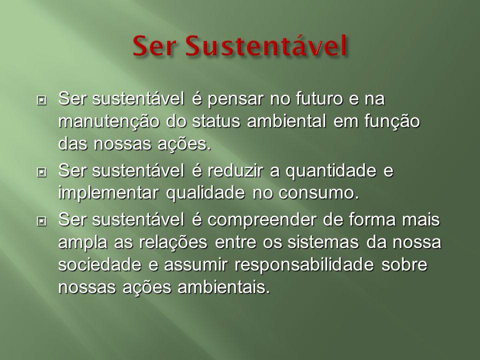 Ser sustentável é pensar no futuro e na manutenção do status ambiental em função das nossas ações. Ser sustentável é pensar no futuro e na manutenção