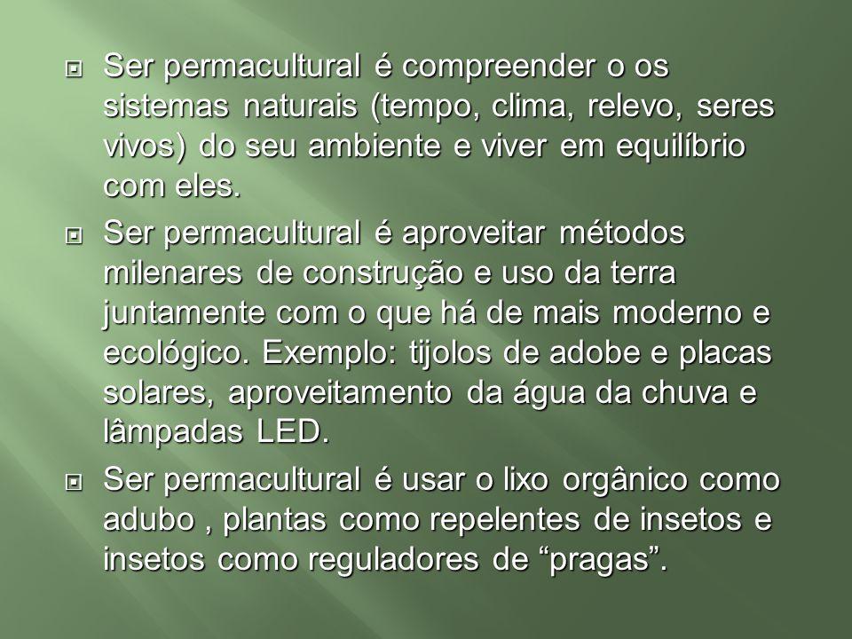 Ser permacultural é compreender o os sistemas naturais (tempo, clima, relevo, seres vivos) do seu ambiente e viver em equilíbrio com eles. Ser permacu