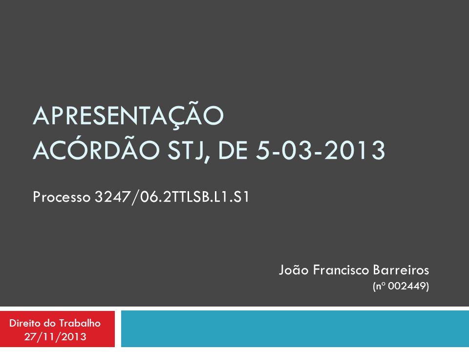 APRESENTAÇÃO ACÓRDÃO STJ, DE 5-03-2013 Processo 3247/06.2TTLSB.L1.S1 João Francisco Barreiros (nº 002449) Direito do Trabalho 27/11/2013