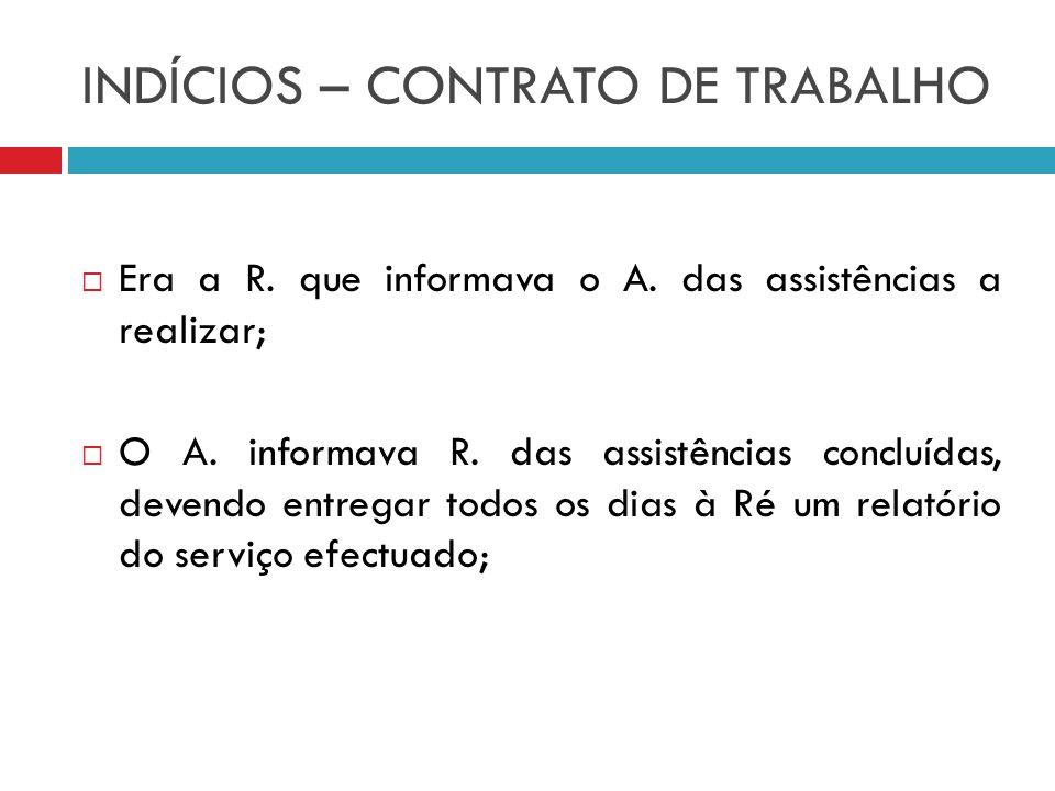 INDÍCIOS – CONTRATO DE TRABALHO Era a R. que informava o A. das assistências a realizar; O A. informava R. das assistências concluídas, devendo entreg
