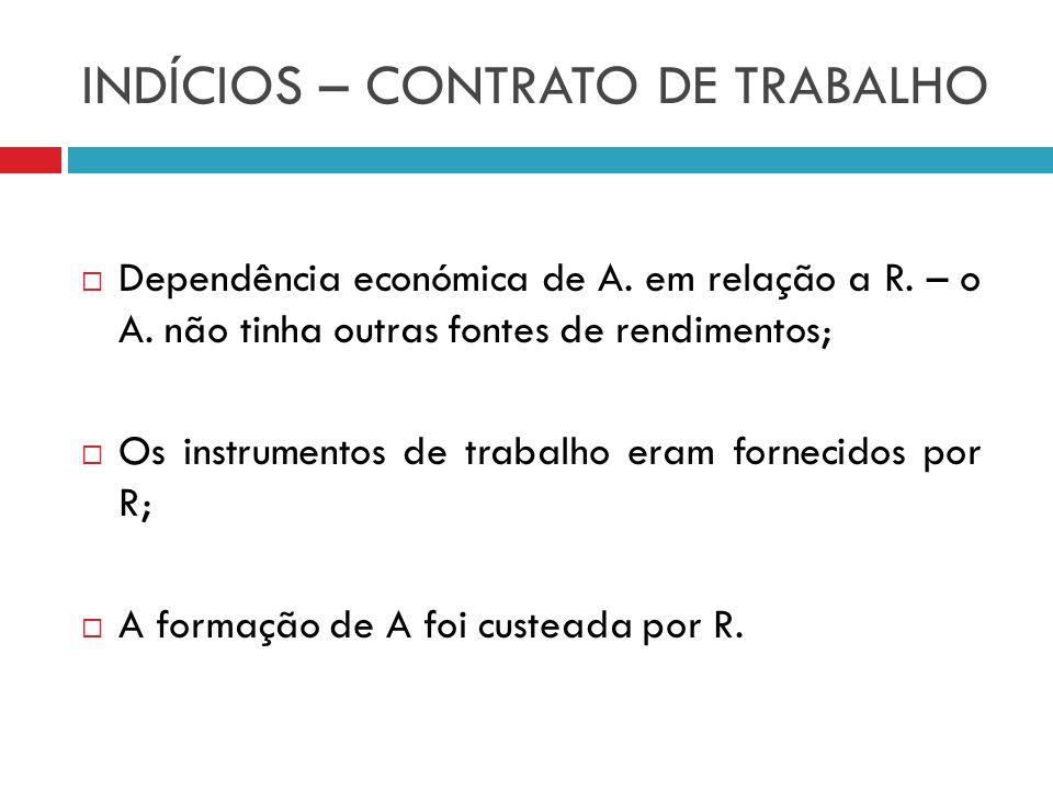 INDÍCIOS – CONTRATO DE TRABALHO Dependência económica de A. em relação a R. – o A. não tinha outras fontes de rendimentos; Os instrumentos de trabalho