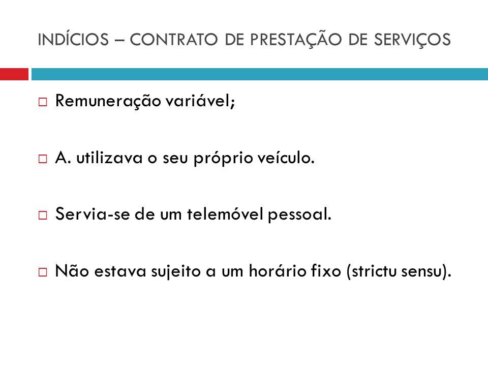 INDÍCIOS – CONTRATO DE PRESTAÇÃO DE SERVIÇOS Remuneração variável; A. utilizava o seu próprio veículo. Servia-se de um telemóvel pessoal. Não estava s