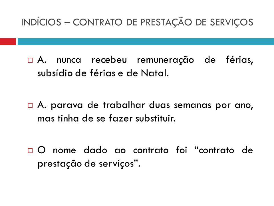 INDÍCIOS – CONTRATO DE PRESTAÇÃO DE SERVIÇOS A. nunca recebeu remuneração de férias, subsídio de férias e de Natal. A. parava de trabalhar duas semana