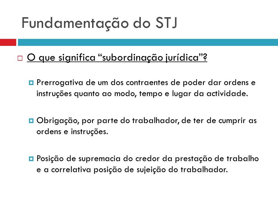 Fundamentação do STJ O que significa subordinação jurídica? Prerrogativa de um dos contraentes de poder dar ordens e instruções quanto ao modo, tempo